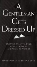 A Gentleman Gets Dressed Up: What to Wear, When to Wear it, How to Wear it (Gent