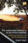 The Automotive Industry in an Era of Eco-Austerity: Creating an Industry as If the Planet Mattered by Peter E. Wells (Hardback, 2010)