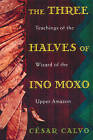 The Three Halves of Ino Moxo: Teachings of the Wizard of the Upper Amazon by Cesar Calvo (Paperback, 1995)
