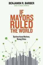 If Mayors Ruled the World: Dysfunctional Nations, Rising Cities, Barber, Benjami