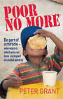 Poor No More: Be Part of a Miracle - Nine Ways to Have an Impact on Global Poverty by Peter Grant (Paperback, 2008)