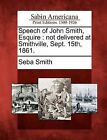 Speech of John Smith, Esquire: Not Delivered at Smithville, Sept. 15th, 1861. by Seba Smith (Paperback / softback, 2012)