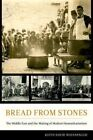 Bread from Stones: The Middle East and the Making of Modern Humanitarianism by Keith David Watenpaugh (Hardback, 2015)