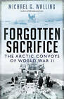 Forgotten Sacrifice: The Arctic Convoys of World War II by Michael G. Walling (Paperback, 2016)