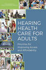 Hearing Health Care for Adults: Priorities for Improving Access and Affordability by Committee on Accessible and Affordable Hearing Health Care for Adults, Board on Health Sciences Policy, Health and Medicine Division, National Academies of Sciences Engineering (Paperback, 2016)
