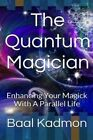 The Quantum Magician Enhancing Your Magick With a Parallel Life 9781517006884
