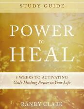 Power to Heal Study Guide : 8 Weeks to Activating God's Healing Power in Your Life by Randy Clark (2015, Paperback)