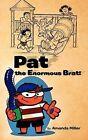 Pat the Enormous Brat! by Amanda Miller (Paperback, 2011)