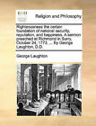 Righteousness the Certain Foundation of National Security, Reputation, and Happiness. a Sermon Preached at Richmond in Surry, October 24, 1773, ... by George Laughton, D.D. by George Laughton (Paperback / softback, 2010)