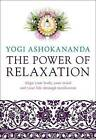 The Power of Relaxation: Align Your Body, Your Mind and Your Life Through Meditation by Yogi Ashokananda (Paperback, 2015)