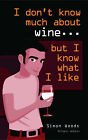 I Don't Know Much About Wine, But I Know What I Like by Simon Woods (Paperback, 2003)