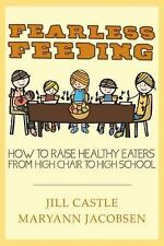 Fearless Feeding : How to Raise Healthy Eaters from High Chair to High School...