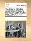 The Answer from the Corporation of Deal, to the Reverend Dr. Carter. Deal, July 31. 1751. by Multiple Contributors (Paperback / softback, 2010)