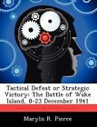 Tactical Defeat or Strategic Victory: The Battle of Wake Island, 8-23 December 1941 by Maryln R Pierce (Paperback / softback, 2012)