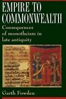 Empire to Commonwealth: Consequences of Monotheism in Late Antiquity by Garth Fowden (Paperback, 1994)
