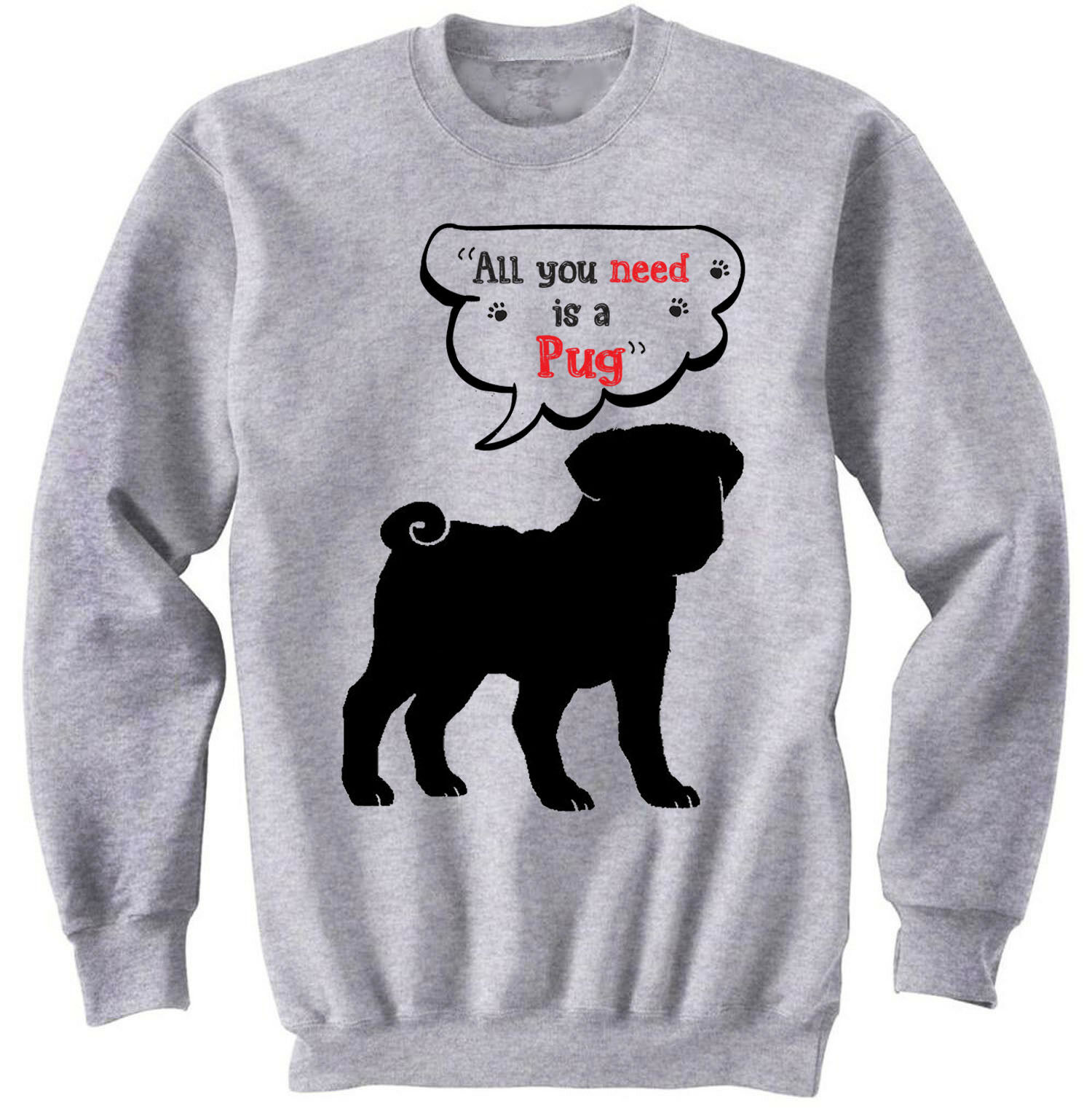 Pug p all you need - NEW COTTON GREY SWEATSHIRT- ALL SIZES
