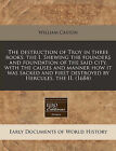 The Destruction of Troy in Three Books: The I. Shewing the Founders and Foundation of the Said City, with the Causes and Manner How It Was Sacked and First Destroyed by Hercules, the II. (1684) by William Caxton (Paperback / softback, 2011)