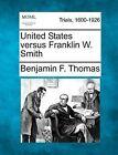 United States Versus Franklin W. Smith by Benjamin F Thomas (Paperback / softback, 2012)