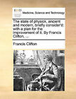 The State of Physick, Ancient and Modern, Briefly Consider'd: With a Plan for the Improvement of It. by Francis Clifton, ... by Francis Clifton (Paperback / softback, 2010)