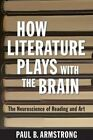 How Literature Plays with the Brain: The Neuroscience of Reading and Art by Paul B. Armstrong (Paperback, 2014)