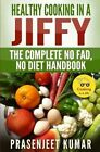Healthy Cooking in a Jiffy: The Complete No Fad, No Diet Handbook by Prasenjeet Kumar (Paperback / softback, 2014)