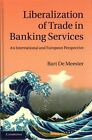 Liberalization of Trade in Banking Services: An International and European Perspective by Bart De Meester (Hardback, 2014)