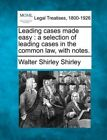 Leading Cases Made Easy: A Selection of Leading Cases in the Common Law, with Notes. by Walter Shirley Shirley (Paperback / softback, 2010)