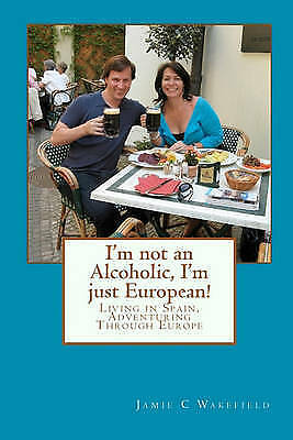 1 of 1 - I'm not an Alcoholic, I'm just European!: Living in Spain, Adventuring Through E