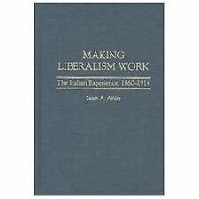 Making Liberalism Work : The Italian Experience, 1860-1914 by Susan A. Ashley...