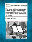 The Tax on Cotton: Remarks of Elliot C. Cowdin, Before the Chamber of Commerce of the State of New York, December 20, 1866. by Elliot C Cowdin (Paperback / softback, 2010)