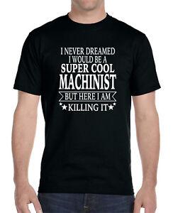 Machinist.. - Unisex Shirt I Never Dreamed I/'D Be A.. Machinist Gift