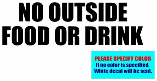 """NO OUTSIDE FOOD OR DRINK #013 Vinyl decal sticker Graphic Die Cut CAR Truck 7/"""""""