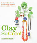 Clay So Cute!: 21 Polymer Clay Projects for Cool Charms, Itty-bitty Animals, and Tiny Treasures by Sherri Haab (Paperback, 2009)