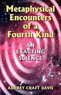 1 of 1 - Metaphysical Encounters of a Fourth Kind: Exacting Science ,Audrey Craft Davis