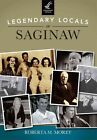 Legendary Locals of Saginaw by Roberta M Morey (Paperback, 2014)