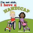 I'm Not Sick I Have a Handicap by Kathy L Gordon 9781456756604