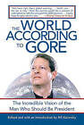 The World According to Gore: The Incredible Vision of the Man Who Should Be President by Skyhorse Publishing (Paperback / softback, 2007)
