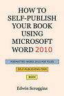 How to Self-Publish Your Book Using Microsoft Word 2010: A Step-By-Step Guide for Designing & Formatting Your Book's Manuscript & Cover to PDF & Pod Press Specifications, Including Those of Createspace by Edwin Scroggins (Paperback / softback)