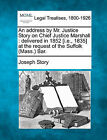 An Address by Mr. Justice Story on Chief Justice Marshall: Delivered in 1852 [I.E., 1835] at the Request of the Suffolk (Mass.) Bar. by Joseph Story (Paperback / softback, 2010)