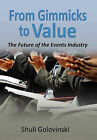 From Gimmicks to Value: The Future of the Events Industry by Shuli Golovinski (Hardback, 2010)