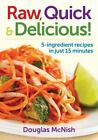 Raw, Quick and Delicious : 5-Ingredient Recipes in Just 15 Minutes by Douglas McNish (2013, Paperback)