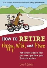 How to Retire Happy, Wild, and Free: Retirement Wisdom That You Won't Get from Y