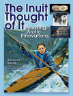 The Inuit Thought of it: Amazing Arctic Innovations by Alootook Ipellie (Paperback, 2007)