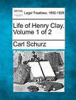Life of Henry Clay. Volume 1 of 2 by Carl Schurz (Paperback / softback, 2010)