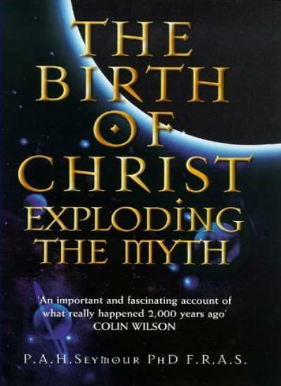 The Birth of Christ: Exploding the Myth By Percy Seymour, Colin Wilson