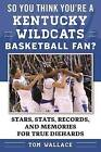 So You Think You're a Kentucky Wildcats Basketball Fan?: Stars, Stats, Records, and Memories for True Diehards by Tom Wallace (Paperback, 2016)