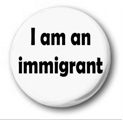 I AM AN IMMIGRANT  - 1 inch / 25mm Button Badge - Protest UKIP Racism Xenophobia