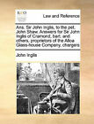 ANS. Sir John Inglis, to the Pet. John Shaw. Answers for Sir John Inglis of Cramond, Bart. and Others, Proprietors of the Alloa Glass-House Company, Chargers by John Inglis (Paperback / softback, 2010)