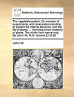 The Vegetable System. Or, a Series of Experiments, and Observations Tending to Explain the Internal Structure, and the Life of Plants; ... Including a New Anatomy of Plants. the Whole from Nature Only. by John Hill, M.D. Volume 22 of 26 by John Hill (Paperback / softback, 2010)