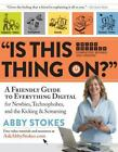 Is This Thing On? : A Friendly Guide to Everything Digital for Newbies, Technophobes, and the Kicking and Screaming by Abby Stokes (2015, Paperback, New Edition)